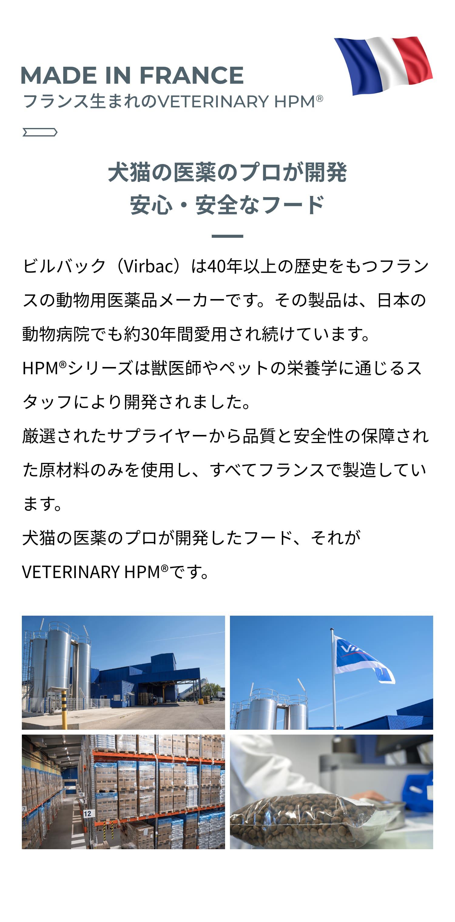 MADE IN FRANCE フランス生まれのVETERINARY HPM®︎ 犬猫の医薬のプロが開発 安心・安全なフード ビルバック(Virbac)は40年以上の歴史をもつフランスの動物用医薬品メーカーです。その製品は、日本の動物病院でも約30年間愛用され続けています。HPM®︎シリーズは獣医師やペットの栄養学に通じるスタッフにより開発されました。厳選されたサプライヤーから品質と安全性の保障された原材料のみを使用し、すべてフランスで製造しています。犬猫の医薬のプロが開発したフード、それがVETERINARY HPM®︎です。