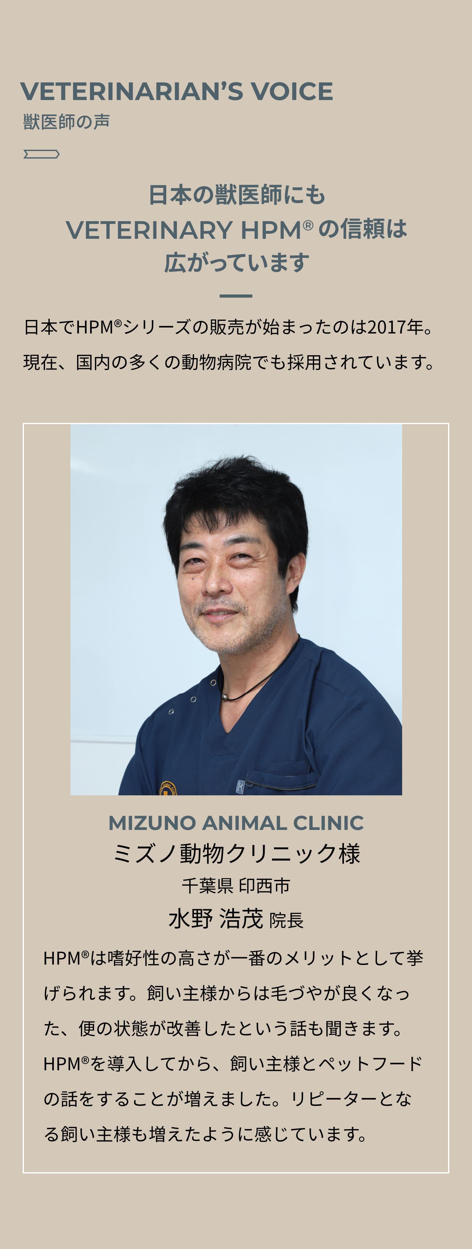 VETERINARIAN'S VOICE 獣医師の声 日本の獣医師にもVETERINARY HPM®︎の信頼は広がっています 日本でHPM®︎シリーズの販売が始まったのは2017年。2021年現在、国内の多くの動物病院でも採用されています。MIZUNO ANIMAL CLINIC ミズノ動物クリニック様 千葉県 印西市 水野 浩茂 院長 HPM®︎は嗜好性の高さが一番のメリットとして挙げられます。飼い主様からは毛づやが良くなった、便の状態が改善したという話も聞きます。HPM®︎を導入してから、飼い主様とペットフードの話をすることが増えました。リピーターとなる飼い主様も増えたように感じています。